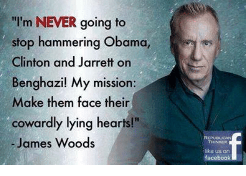 "Facebook, Obama, and Hearts: I'm NEVER going to  stop hammering Obama,  Clinton and Jarrett on  Benghazil My mission:  Make them face their  cowardly lying hearts!""  - James Woods  ike us orn  facebook"