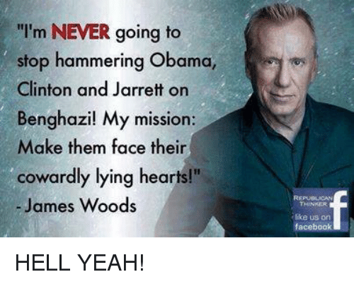 """Facebook, Obama, and Yeah: I'm NEVER going to  stop hammering Obama,  Clinton and Jarrett on  Benghazil My mission:  Make them face their  cowardly lying hearts!""""  - James Woods  ike us orn  facebook HELL YEAH!"""