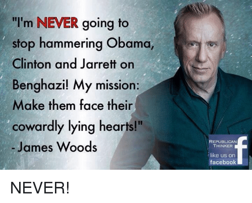 """Memes, James Woods, and 🤖: """"I'm NEVER going to  stop hammering Obama,  Clinton and Jarrett on  Benghazi! My mission:  Make them face their  cowardly lying hearts!""""  James Woods  REPUBLICAN  THINKER  like us on  facebook NEVER!"""