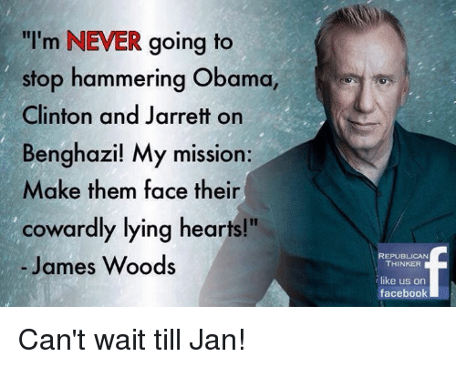 """Memes, James Woods, and 🤖: """"I'm NEVER going to  stop hammering Obama,  Clinton and Jarrett on  Benghazi! My mission:  Make them face their  cowardly lying hearts!""""  James Woods  REPUBLICAN  THINKER  like us on  facebook Can't wait till Jan!"""