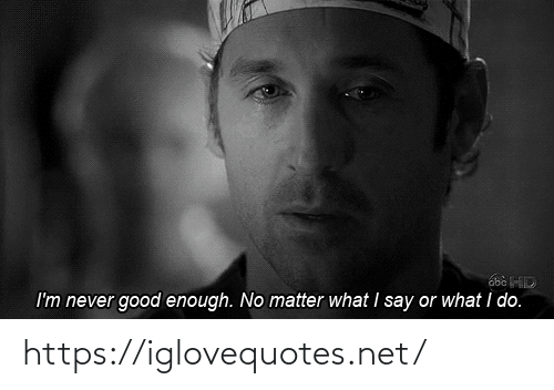No Matter What: I'm never good enough. No matter what I say or what i do. https://iglovequotes.net/