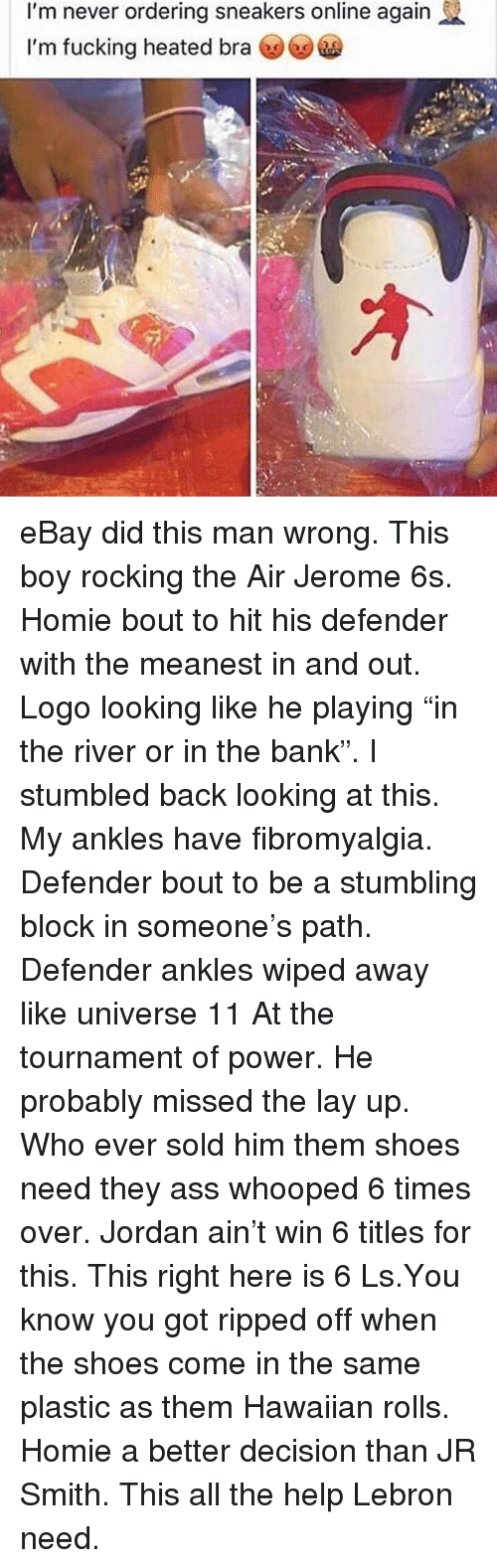 "Lay Up: I'm never ordering sneakers online again  I'm fucking heated bra eBay did this man wrong. This boy rocking the Air Jerome 6s. Homie bout to hit his defender with the meanest in and out. Logo looking like he playing ""in the river or in the bank"". I stumbled back looking at this. My ankles have fibromyalgia. Defender bout to be a stumbling block in someone's path. Defender ankles wiped away like universe 11 At the tournament of power. He probably missed the lay up. Who ever sold him them shoes need they ass whooped 6 times over. Jordan ain't win 6 titles for this. This right here is 6 Ls.You know you got ripped off when the shoes come in the same plastic as them Hawaiian rolls. Homie a better decision than JR Smith. This all the help Lebron need."