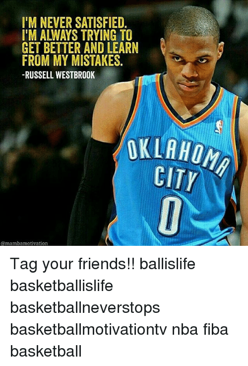 Memes, Russell Westbrook, and 🤖: IM NEVER SATISFIED  I'M ALWAYS TRYING TO  GET BETTER AND LEARN  FROM MY MISTAKES  RUSSELL WESTBROOK  @mambamotivation  CITY Tag your friends!! ballislife basketballislife basketballneverstops basketballmotivationtv nba fiba basketball