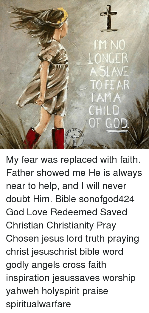 God, Jesus, and Love: IM NO  LONGER  ASLAVE  TO FEAR  AMA  CHILD  OF GOD  OF My fear was replaced with faith. Father showed me He is always near to help, and I will never doubt Him. Bible sonofgod424 God Love Redeemed Saved Christian Christianity Pray Chosen jesus lord truth praying christ jesuschrist bible word godly angels cross faith inspiration jesussaves worship yahweh holyspirit praise spiritualwarfare