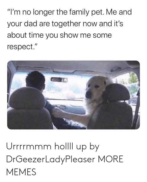 "about time: ""I'm no longer the family pet. Me and  your dad are together now and it's  about time you show me some  respect."" Urrrrmmm hollll up by DrGeezerLadyPleaser MORE MEMES"