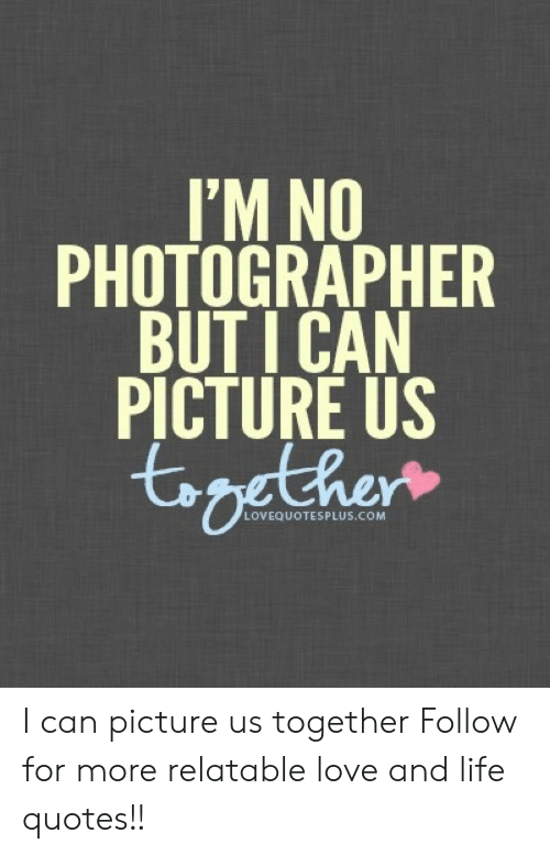 Love: I'M NO  PHOTOGRAPHER  BUT I CAN  PICTURE US  LOVEQUOTESPLUS.COM I can picture us together  Follow for more relatable love and life quotes!!