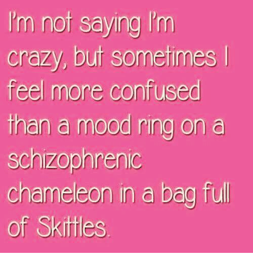 Im Crazy: I'm nof saying I'm  crazy, buf sometimes  feel more confused  than a mood ring on a  schizophrenic  chameleon in a bag full  of Skittles