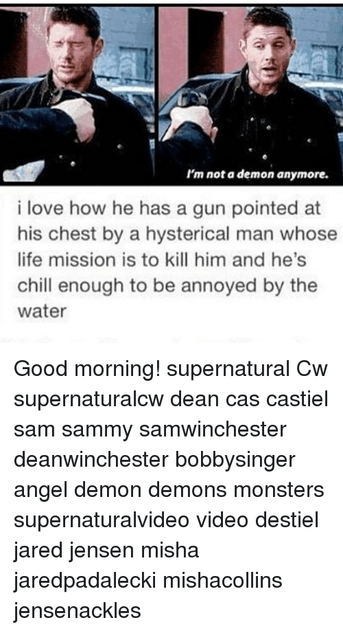 Chill, Life, and Love: I'm not a demon anymore.  i love how he has a gun pointed at  his chest by a hysterical man whose  life mission is to kill him and he's  chill enough to be annoyed by the  water Good morning! supernatural Cw supernaturalcw dean cas castiel sam sammy samwinchester deanwinchester bobbysinger angel demon demons monsters supernaturalvideo video destiel jared jensen misha jaredpadalecki mishacollins jensenackles