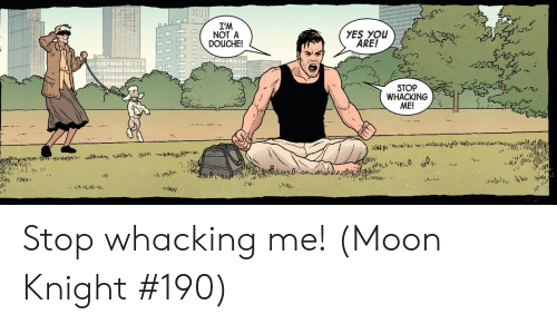 yes-you: I'M  NOT A  DOUCHE!  YES YOU  ARE!  STOP  WHACKING  ME!  yLe  M Stop whacking me! (Moon Knight #190)
