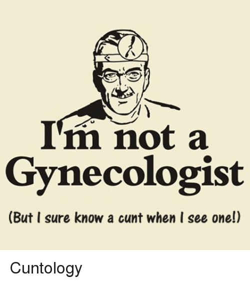 I Surely: I'm not a  Gynecologist  (But I sure know a cunt when I see one!) Cuntology