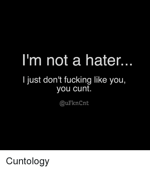 Fucking, Memes, and Cunt: I'm not a hater.  I just don't fucking like you,  you cunt.  QuFknCnt Cuntology