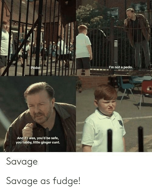 Pedo: I'm not a pedo.  d if I was, you'd be safe,  you tubby, little ginger cunt.  Savage Savage as fudge!