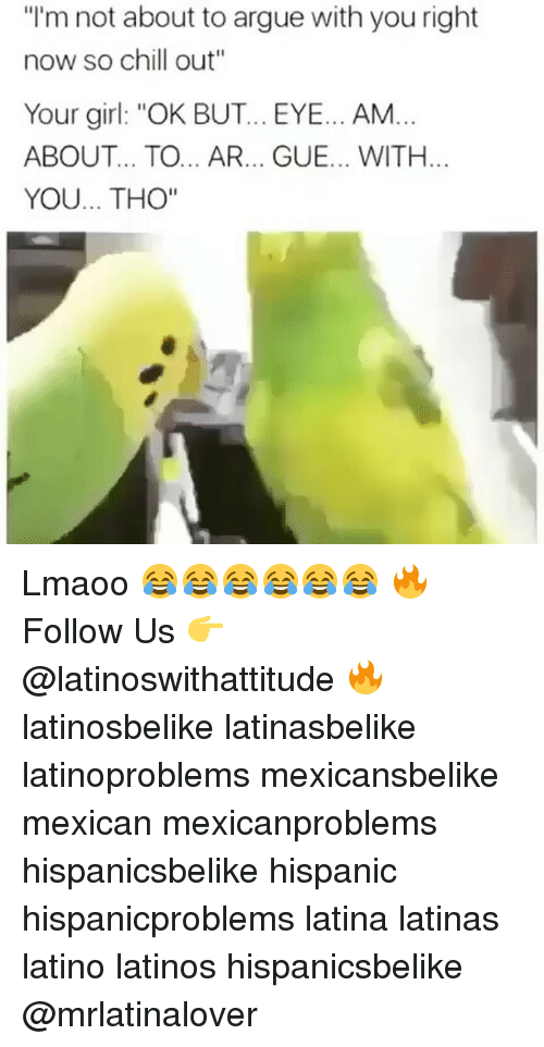 """Arguing, Chill, and Latinos: """"I'm not about to argue with you right  now so chill out""""  Your girl: """"OK BUT... EYE... AM...  ABOUT... TO... AR... GUE... WITH.  YOU... THO"""" Lmaoo 😂😂😂😂😂😂 🔥 Follow Us 👉 @latinoswithattitude 🔥 latinosbelike latinasbelike latinoproblems mexicansbelike mexican mexicanproblems hispanicsbelike hispanic hispanicproblems latina latinas latino latinos hispanicsbelike @mrlatinalover"""
