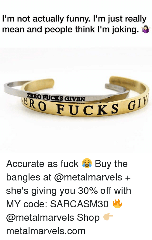 Fucks Given: I'm not actually funny. I'm just really  mean and people think I'm joking.  ZRRO FUCKS GIVEN  FUCKSC Accurate as fuck 😂 Buy the bangles at @metalmarvels + she's giving you 30% off with MY code: SARCASM30 🔥 @metalmarvels Shop 👉🏼 metalmarvels.com