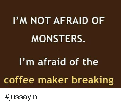 Dank, Coffee, and 🤖: I'M NOT AFRAID OF  MONSTERS.  I'm afraid of the  coffee maker breaking #jussayin