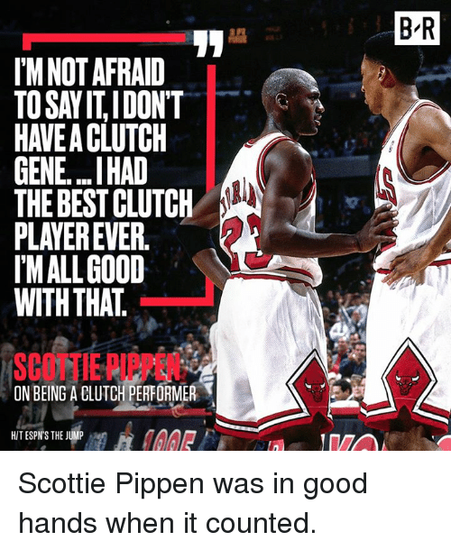scottie: I'M NOT AFRAID  TOSAYITIDONT  GENE...IHAD  THE BEST CLUTCH  PLAYER EVER  MALL GOOD  WITH THAT  ON BEING A BLUTCH PERFORMER  T  HIT ESPN'S THE JUMP  BIR Scottie Pippen was in good hands when it counted.
