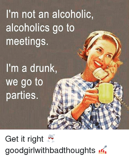 Drunk, Memes, and Alcoholic: I'm not an alcoholic,  alcoholics go to  meetings  I'm a drunk,  we go to  parties Get it right 🥂 goodgirlwithbadthoughts 💅🏼