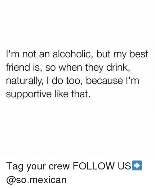 Best Friend, Memes, and Best: I'm not an alcoholic, but my best  friend is, so when they drink,  naturally, I do too, because l'm  supportive like that. Tag your crew FOLLOW US➡️ @so.mexican