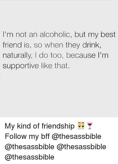 Best Friend, Memes, and Best: I'm not an alcoholic, but my best  friend is, so when they drink  naturally, |I do too, because I'm  supportive like that. My kind of friendship 👯♀️🍷 Follow my bff @thesassbible @thesassbible @thesassbible @thesassbible