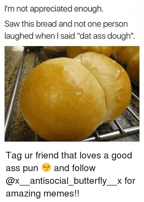 "Doughe: I'm not appreciated enough  Im not appreciated  Saw this bread and not one person  laughed when I said ""dat ass dough"". Tag ur friend that loves a good ass pun 😏 and follow @x__antisocial_butterfly__x for amazing memes!!"