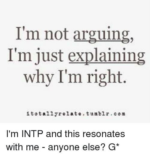 Resons: I'm not arguing,  I'm just explaining  why I'm right.  i totally relate. tumblr COM I'm INTP and this resonates with me - anyone else? G*