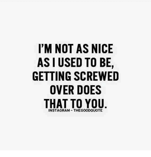 Overation: I'M NOT AS NICE  AS USED TO BE,  GETTING SCREWED  OVER DOES  THAT TO YOU  INSTAGRAM THEGOODQUOTE