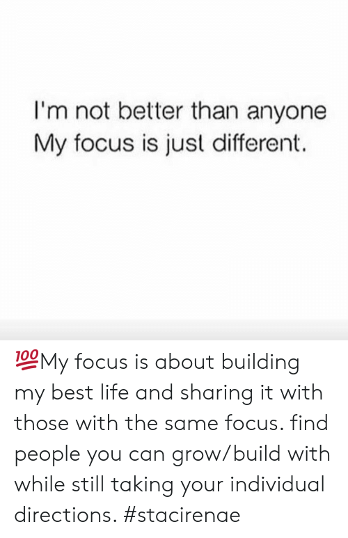 Best Life: I'm not better than anyone  My focus is just different. 💯My focus is about building my best life and sharing it with those with the same focus. find people you can grow/build with while still taking your individual directions. #stacirenae