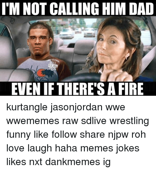 nxt: I'M NOT CALLING HIM DAD  REAL  EVEN IF THERE'S A FIRE kurtangle jasonjordan wwe wwememes raw sdlive wrestling funny like follow share njpw roh love laugh haha memes jokes likes nxt dankmemes ig