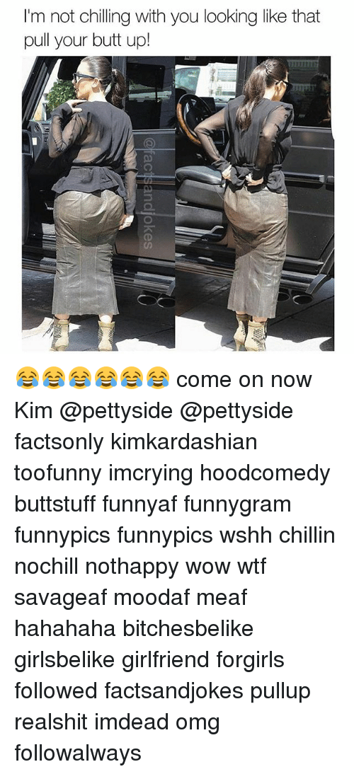Butt, Memes, and Omg: I'm not chilling with you looking like that  pull your butt up! 😂😂😂😂😂😂 come on now Kim @pettyside @pettyside factsonly kimkardashian toofunny imcrying hoodcomedy buttstuff funnyaf funnygram funnypics funnypics wshh chillin nochill nothappy wow wtf savageaf moodaf meaf hahahaha bitchesbelike girlsbelike girlfriend forgirls followed factsandjokes pullup realshit imdead omg followalways