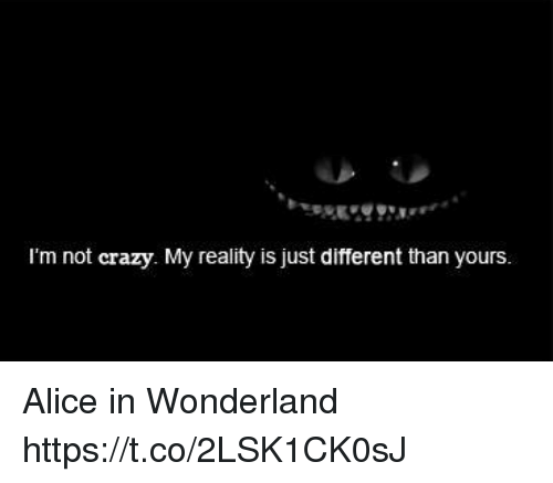 alice in wonderland: I'm not crazy. My reality is just different than yours. Alice in Wonderland https://t.co/2LSK1CK0sJ