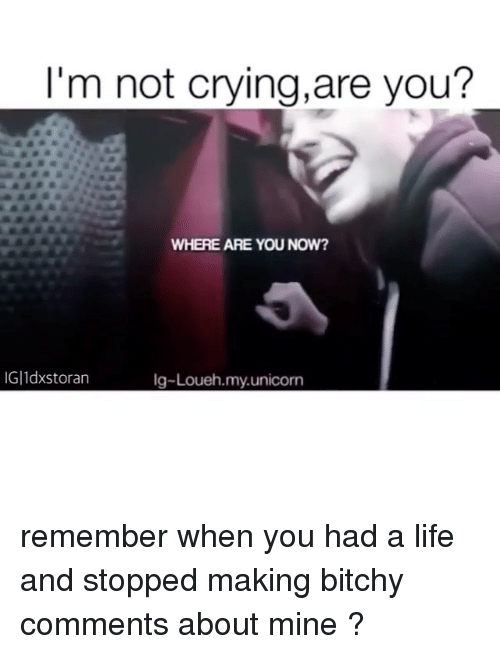 Crying, Life, and Memes: I'm not crying, are you?  WHERE ARE YOU NOW?  IGIldxstoran  lg-Loueh my unicorn remember when you had a life and stopped making bitchy comments about mine ?