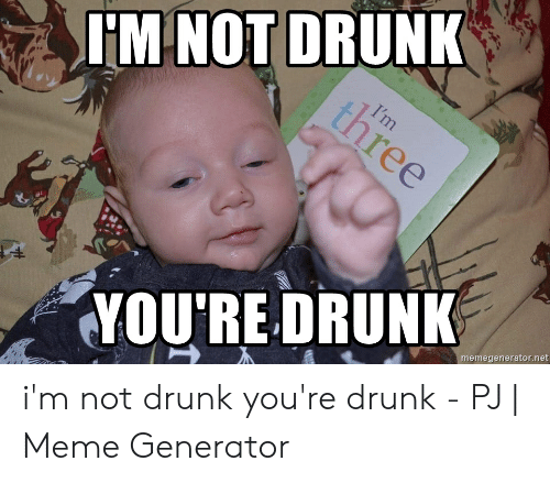 Pj Meme: IM NOT DRUNK  YOURE DRUNK  memegenerator.net i'm not drunk you're drunk - PJ | Meme Generator