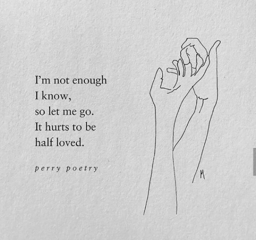 perry: I'm not enough  I know,  so let me go.  It hurts to be  half loved.  perry poetry