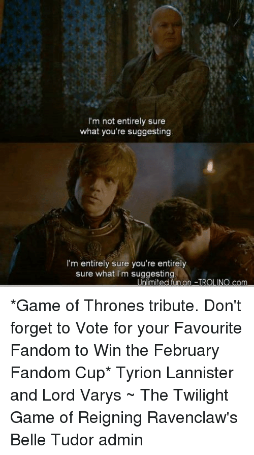 Lord Varis: I'm not entirely sure  what you're suggesting  I'm entirely sure you're entirely  sure what I'm suggesting *Game of Thrones tribute. Don't forget to Vote for your Favourite Fandom to Win the February Fandom Cup* Tyrion Lannister and Lord Varys ~ The Twilight Game of Reigning Ravenclaw's Belle Tudor admin