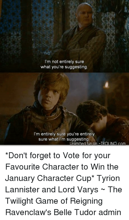 Lord Varis: I'm not entirely sure  what you're suggesting  I'm entirely sure you're entirely  sure what I'm suggesting *Don't forget to Vote for your Favourite Character to Win the January Character Cup*  Tyrion Lannister and Lord Varys ~ The Twilight Game of Reigning Ravenclaw's Belle Tudor admin