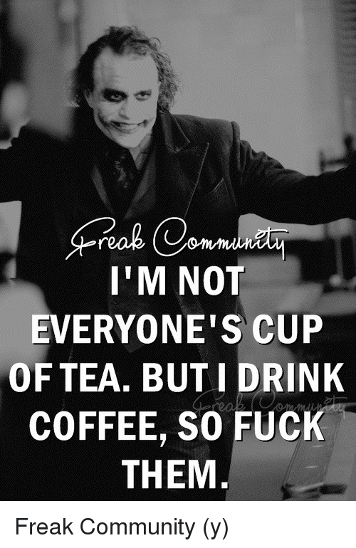 Community, Memes, and Coffee: I'M NOT  EVERYONE'S CUP  OF TEA. BUT I DRINK  COFFEE, SO FUCK  THEM Freak Community (y)