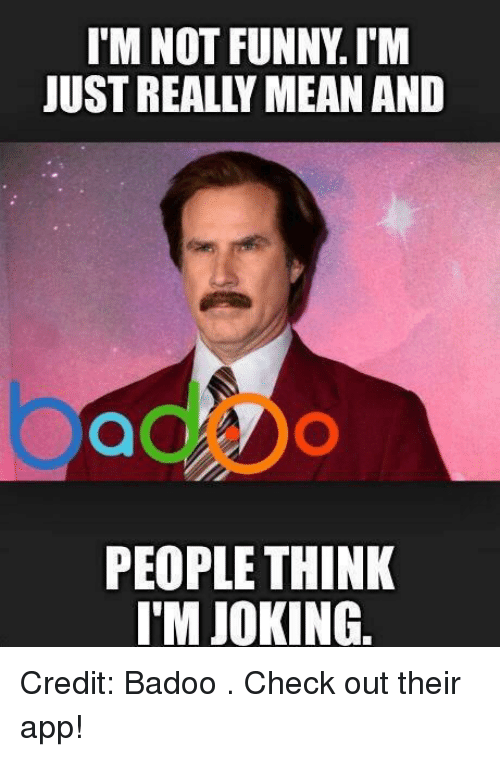 badoo: I'M NOT FUNNYIM  JUST REALLY MEANAND  PEOPLE THINK  I'M JOKING. Credit: Badoo . Check out their app!