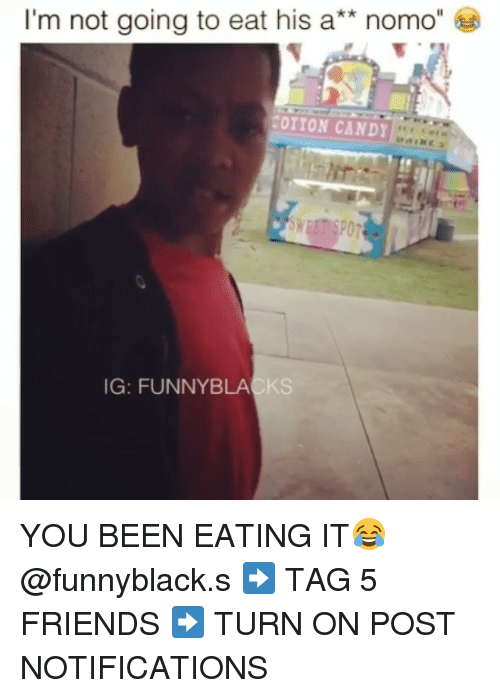 Dank Memes: I'm not going to eat his a  nomo  20TTON CANDY  IG: FUNNY BLACKS YOU BEEN EATING IT😂 @funnyblack.s ➡️ TAG 5 FRIENDS ➡️ TURN ON POST NOTIFICATIONS