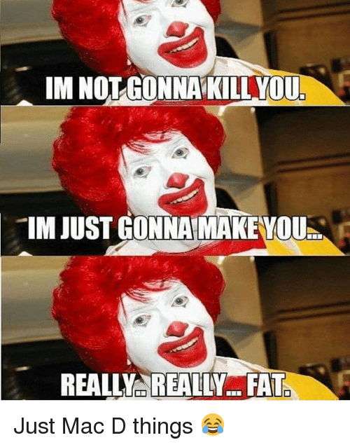 Dekh Bhai, Fat, and International: IM NOT GONNA KILL YOU.  IM JUST GONNA MAKEYOU  REALLY REALLY... FAT Just Mac D things 😂