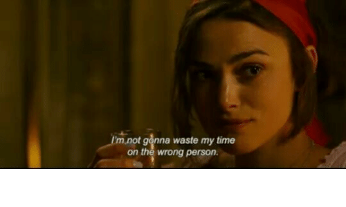 Wrong Person: I'm not gonna waste my time  on the wrong person.