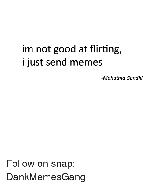 Mahatma Gandhi, Memes, and Good: im not good at flirting,  i just send memes  -Mahatma Gandhi Follow on snap: DankMemesGang