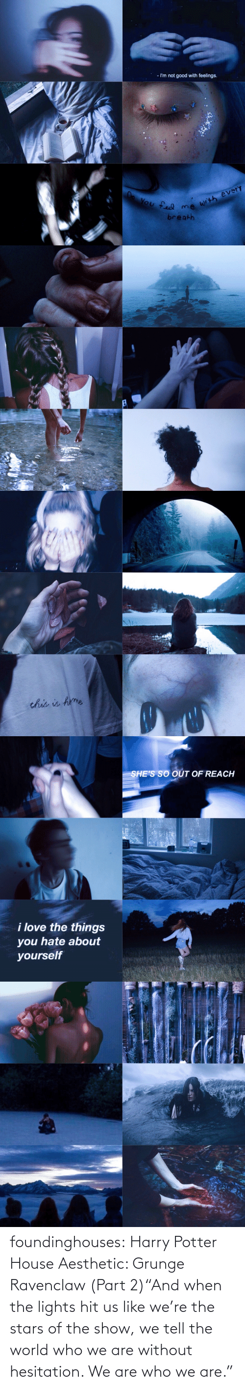 """ravenclaw: - I'm not good with feelings.  You feel me writh every  breath   this is hme   SHE'S SO OÚT OF REACH  i love the things  you hate about  yourself foundinghouses:  Harry Potter House Aesthetic: Grunge Ravenclaw (Part 2)""""And when the lights hit us like we're the stars of the show, we tell the world who we are without hesitation. We are who we are."""""""