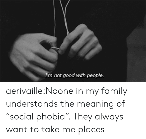 """phobia: I'm not good with people aerivaille:Noone in my family understands the meaning of """"social phobia"""". They always want to take me places"""