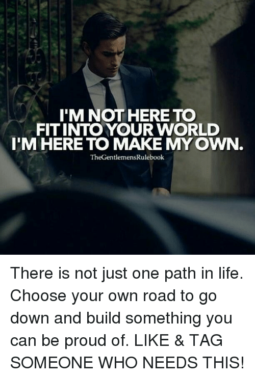 Life, Memes, and World: I'M NOT HERE TO  FIT INTO YOUR WORLD  I'M HERE TO MAKE MY OWN  TheGentlemensRulebook There is not just one path in life. Choose your own road to go down and build something you can be proud of. LIKE & TAG SOMEONE WHO NEEDS THIS!