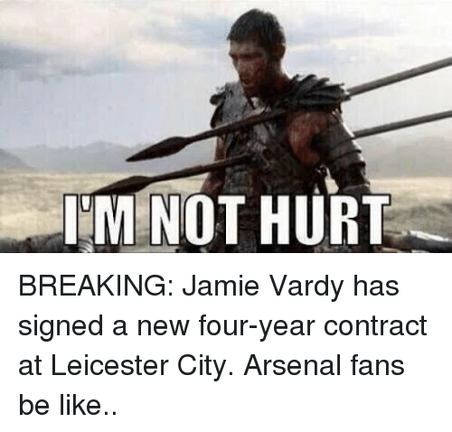 vardy: IM NOT HURT BREAKING: Jamie Vardy has signed a new four-year contract at Leicester City.  Arsenal fans be like..