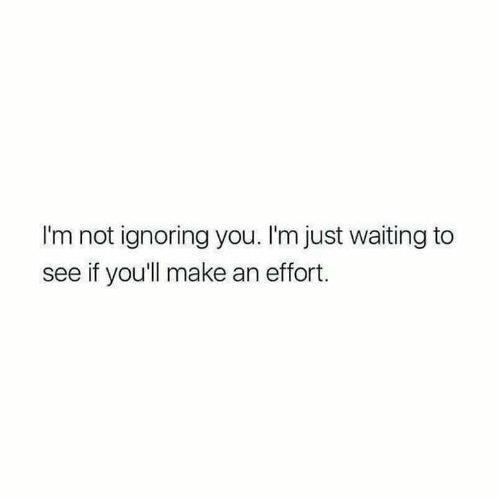 ignoring: I'm not ignoring you. I'm just waiting to  see if you'll make an effort