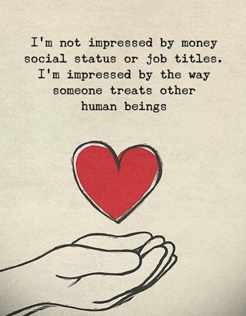 not impressed: I'm not impressed by money  social status or job titles  I'm impressed by the way  someone treats other  human beings