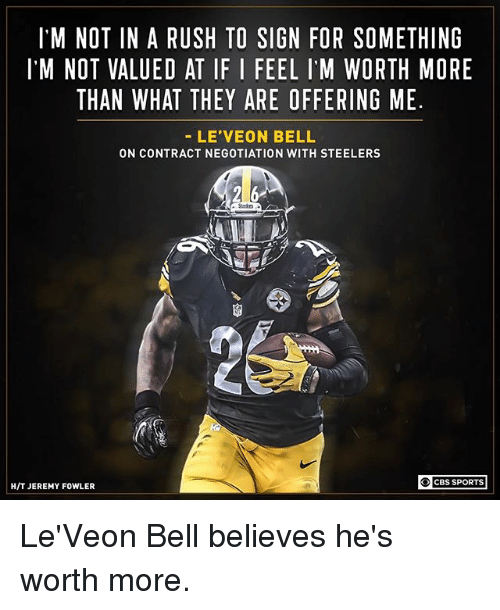 leveon bell: IM NOT IN A RUSH TO SIGN FOR SOMETHING  I'M NOT VALUED AT IF I FEEL IM WORTH MORE  THAN WHAT THEY ARE OFFERING ME  LE'VEON BELL  ON CONTRACT NEGOTIATION WITH STEELERS  25333  CBS SPORTS  H/T JEREMY FOWLER Le'Veon Bell believes he's worth more.