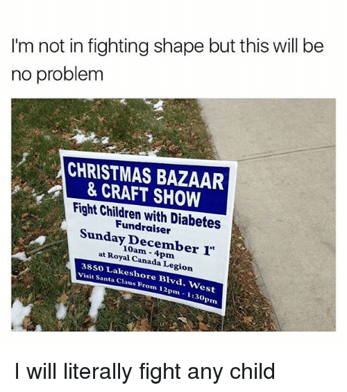 """Children, Christmas, and Canada: I'm not in fighting shape but this will be  no problem  CHRISTMAS BAZAAR  CRAFT SHOW  Fight Children with Diabetes  Sunday December 1""""  at Royal 38so Canada Legion  visit Lakesh  Santa ore Blvd. west  Claus From 12pm 1:30pm I will literally fight any child"""