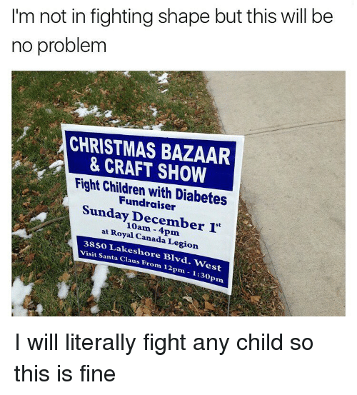 prn: I'm not in fighting shape but this will be  no problem  CHRISTMAS BAZAAR  & CRAFT SHOW  Fight Children with Diabetes  Sunday December 1t  at Royal Canada Legion  3SSO Lakesh  visit Santa ore Blvd.  Claus West  From 12pm 1:30  Prn I will literally fight any child so this is fine